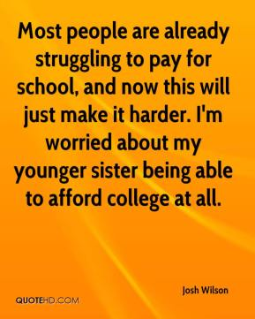 Most people are already struggling to pay for school, and now this will just make it harder. I'm worried about my younger sister being able to afford college at all.