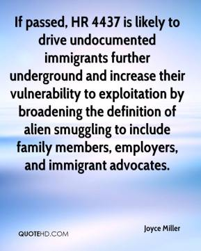 Joyce Miller  - If passed, HR 4437 is likely to drive undocumented immigrants further underground and increase their vulnerability to exploitation by broadening the definition of alien smuggling to include family members, employers, and immigrant advocates.
