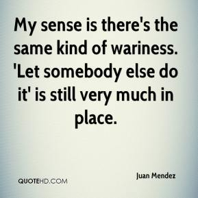 Juan Mendez  - My sense is there's the same kind of wariness. 'Let somebody else do it' is still very much in place.
