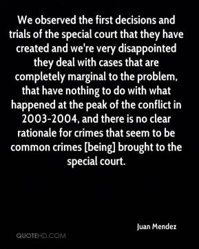Juan Mendez  - We observed the first decisions and trials of the special court that they have created and we're very disappointed they deal with cases that are completely marginal to the problem, that have nothing to do with what happened at the peak of the conflict in 2003-2004, and there is no clear rationale for crimes that seem to be common crimes [being] brought to the special court.