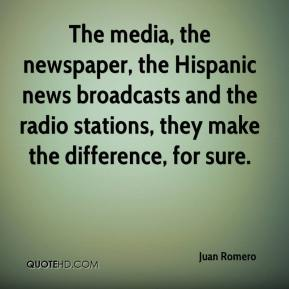 Juan Romero  - The media, the newspaper, the Hispanic news broadcasts and the radio stations, they make the difference, for sure.