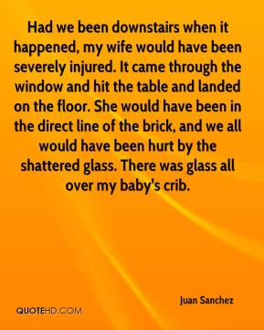Juan Sanchez  - Had we been downstairs when it happened, my wife would have been severely injured. It came through the window and hit the table and landed on the floor. She would have been in the direct line of the brick, and we all would have been hurt by the shattered glass. There was glass all over my baby's crib.