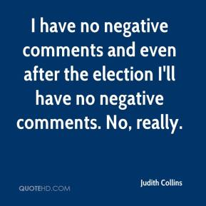 Judith Collins  - I have no negative comments and even after the election I'll have no negative comments. No, really.