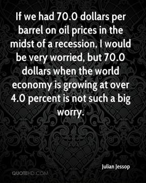 Julian Jessop  - If we had 70.0 dollars per barrel on oil prices in the midst of a recession, I would be very worried, but 70.0 dollars when the world economy is growing at over 4.0 percent is not such a big worry.