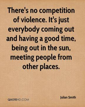 There's no competition of violence. It's just everybody coming out and having a good time, being out in the sun, meeting people from other places.
