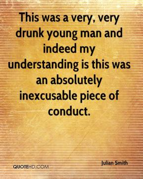This was a very, very drunk young man and indeed my understanding is this was an absolutely inexcusable piece of conduct.