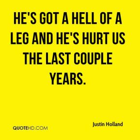 Justin Holland  - He's got a hell of a leg and he's hurt us the last couple years.