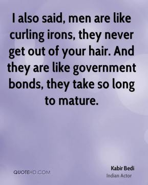 Kabir Bedi - I also said, men are like curling irons, they never get out of your hair. And they are like government bonds, they take so long to mature.