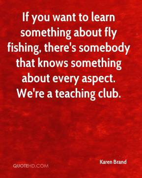 Karen Brand  - If you want to learn something about fly fishing, there's somebody that knows something about every aspect. We're a teaching club.