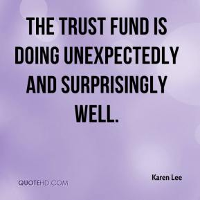 Karen Lee  - The trust fund is doing unexpectedly and surprisingly well.