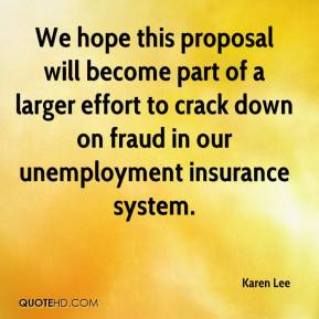 Karen Lee  - We hope this proposal will become part of a larger effort to crack down on fraud in our unemployment insurance system.
