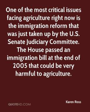 Karen Ross  - One of the most critical issues facing agriculture right now is the immigration reform that was just taken up by the U.S. Senate Judiciary Committee. The House passed an immigration bill at the end of 2005 that could be very harmful to agriculture.