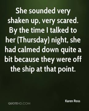 Karen Ross  - She sounded very shaken up, very scared. By the time I talked to her (Thursday) night, she had calmed down quite a bit because they were off the ship at that point.