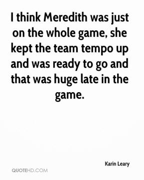 Karin Leary  - I think Meredith was just on the whole game, she kept the team tempo up and was ready to go and that was huge late in the game.