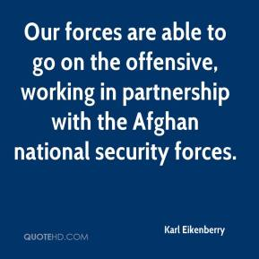 Karl Eikenberry  - Our forces are able to go on the offensive, working in partnership with the Afghan national security forces.