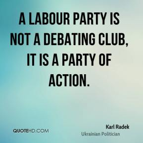 Karl Radek - A Labour party is not a debating club, it is a party of action.