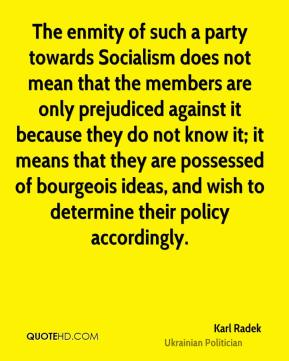 Karl Radek - The enmity of such a party towards Socialism does not mean that the members are only prejudiced against it because they do not know it; it means that they are possessed of bourgeois ideas, and wish to determine their policy accordingly.