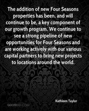 The addition of new Four Seasons properties has been, and will continue to be, a key component of our growth program. We continue to see a strong pipeline of new opportunities for Four Seasons and are working actively with our various capital partners to bring new projects to locations around the world.