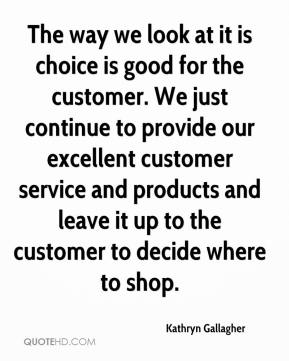 The way we look at it is choice is good for the customer. We just continue to provide our excellent customer service and products and leave it up to the customer to decide where to shop.
