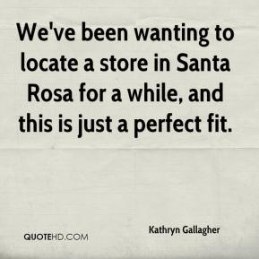 Kathryn Gallagher  - We've been wanting to locate a store in Santa Rosa for a while, and this is just a perfect fit.