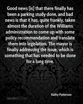 Kathy Patterson  - Good news [is] that there finally has been a parking study done, and bad news is that it has, quite frankly, taken almost the duration of the Williams administration to come up with some policy recommendation and translate them into legislation. The mayor is finally addressing the issue, which is something that has needed to be done for a long time.