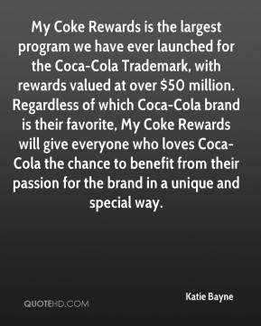 Katie Bayne  - My Coke Rewards is the largest program we have ever launched for the Coca-Cola Trademark, with rewards valued at over $50 million. Regardless of which Coca-Cola brand is their favorite, My Coke Rewards will give everyone who loves Coca-Cola the chance to benefit from their passion for the brand in a unique and special way.