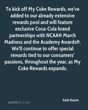 Katie Bayne  - To kick off My Coke Rewards, we've added to our already extensive rewards pool and will feature exclusive Coca-Cola brand partnerships with NCAA® March Madness and the Academy Awards®. We'll continue to offer special rewards tied to our consumers' passions, throughout the year, as My Coke Rewards expands.