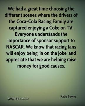 Katie Bayne  - We had a great time choosing the different scenes where the drivers of the Coca-Cola Racing Family are captured enjoying a Coke on TV. Everyone understands the importance of sponsor support to NASCAR. We know that racing fans will enjoy being 'in on the joke' and appreciate that we are helping raise money for good causes.