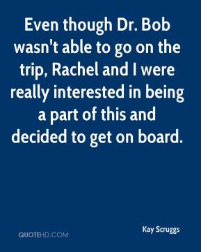 Kay Scruggs  - Even though Dr. Bob wasn't able to go on the trip, Rachel and I were really interested in being a part of this and decided to get on board.