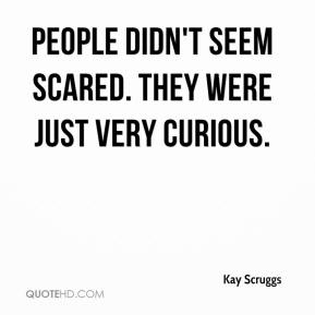 People didn't seem scared. They were just very curious.