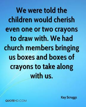 Kay Scruggs  - We were told the children would cherish even one or two crayons to draw with. We had church members bringing us boxes and boxes of crayons to take along with us.