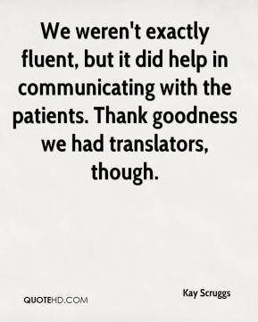 We weren't exactly fluent, but it did help in communicating with the patients. Thank goodness we had translators, though.