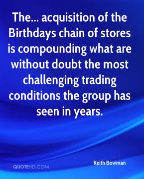 Keith Bowman  - The... acquisition of the Birthdays chain of stores is compounding what are without doubt the most challenging trading conditions the group has seen in years.