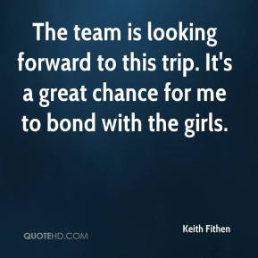 Keith Fithen  - The team is looking forward to this trip. It's a great chance for me to bond with the girls.