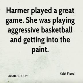 Keith Flood  - Harmer played a great game. She was playing aggressive basketball and getting into the paint.