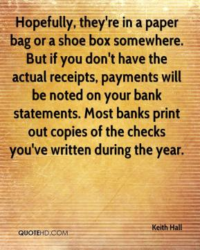 Keith Hall  - Hopefully, they're in a paper bag or a shoe box somewhere. But if you don't have the actual receipts, payments will be noted on your bank statements. Most banks print out copies of the checks you've written during the year.