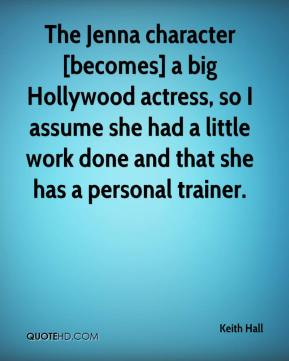 Keith Hall  - The Jenna character [becomes] a big Hollywood actress, so I assume she had a little work done and that she has a personal trainer.
