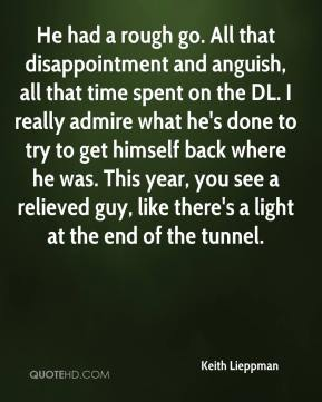 He had a rough go. All that disappointment and anguish, all that time spent on the DL. I really admire what he's done to try to get himself back where he was. This year, you see a relieved guy, like there's a light at the end of the tunnel.