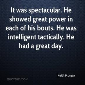 Keith Morgan  - It was spectacular. He showed great power in each of his bouts. He was intelligent tactically. He had a great day.