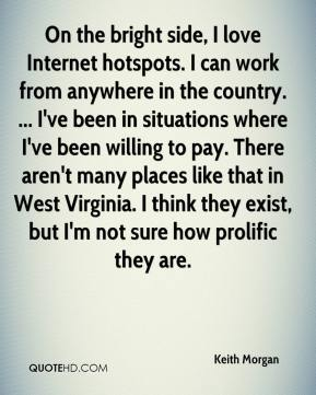 Keith Morgan  - On the bright side, I love Internet hotspots. I can work from anywhere in the country. ... I've been in situations where I've been willing to pay. There aren't many places like that in West Virginia. I think they exist, but I'm not sure how prolific they are.