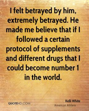 I felt betrayed by him, extremely betrayed. He made me believe that if I followed a certain protocol of supplements and different drugs that I could become number 1 in the world.