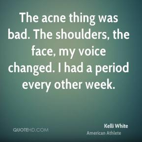 The acne thing was bad. The shoulders, the face, my voice changed. I had a period every other week.