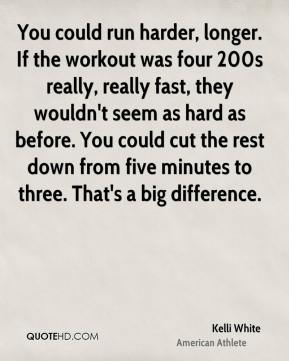 You could run harder, longer. If the workout was four 200s really, really fast, they wouldn't seem as hard as before. You could cut the rest down from five minutes to three. That's a big difference.
