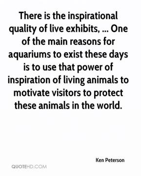 Ken Peterson  - There is the inspirational quality of live exhibits, ... One of the main reasons for aquariums to exist these days is to use that power of inspiration of living animals to motivate visitors to protect these animals in the world.