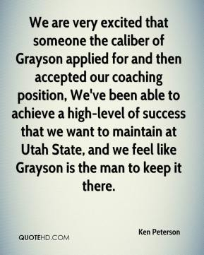 Ken Peterson  - We are very excited that someone the caliber of Grayson applied for and then accepted our coaching position, We've been able to achieve a high-level of success that we want to maintain at Utah State, and we feel like Grayson is the man to keep it there.