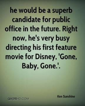 Ken Sunshine  - he would be a superb candidate for public office in the future. Right now, he's very busy directing his first feature movie for Disney, 'Gone, Baby, Gone.'.