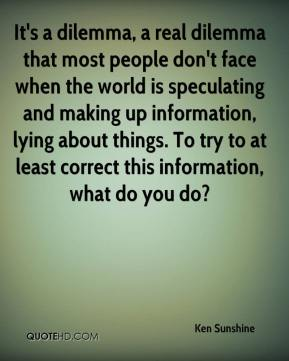 Ken Sunshine  - It's a dilemma, a real dilemma that most people don't face when the world is speculating and making up information, lying about things. To try to at least correct this information, what do you do?