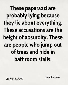 Ken Sunshine  - These paparazzi are probably lying because they lie about everything. These accusations are the height of absurdity. These are people who jump out of trees and hide in bathroom stalls.