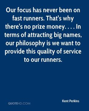 Kent Perkins  - Our focus has never been on fast runners. That's why there's no prize money. . . . In terms of attracting big names, our philosophy is we want to provide this quality of service to our runners.