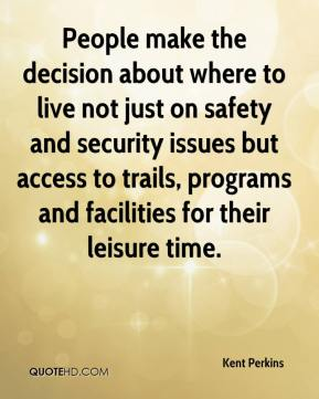 Kent Perkins  - People make the decision about where to live not just on safety and security issues but access to trails, programs and facilities for their leisure time.
